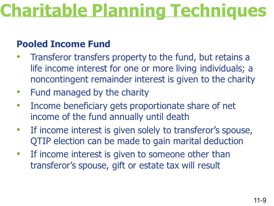 Charitable Planning Techniques Pooled Income Fund Transferor transfers property to the fund, but retains a life income interest for one or more living individuals; a noncontingent remainder interest is given to the charity Fund managed by the charity Income beneficiary gets proportionate share of net income of the fund annually until death If income interest is given solely to transferor's spouse, QTIP election can be made to gain marital deduction If income interest is given to someone other than transferor's spouse, gift or estate tax will result 11-9
