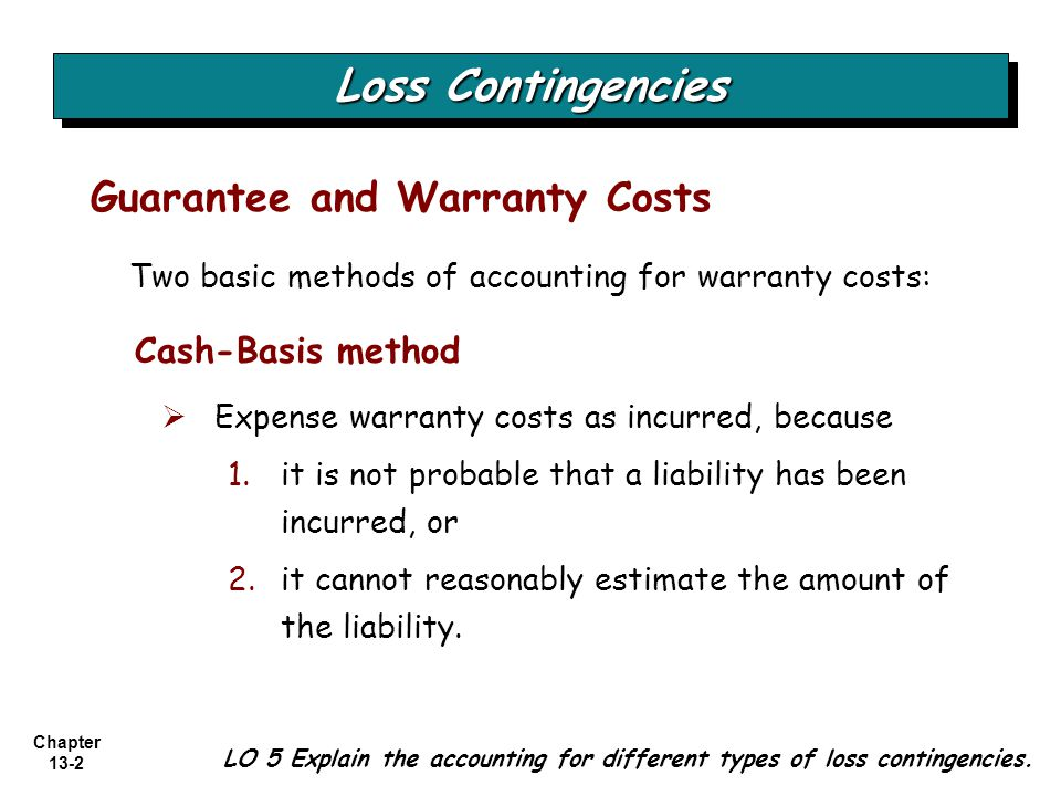 Chapter 13-2 Loss Contingencies Guarantee and Warranty Costs LO 5 Explain the accounting for different types of loss contingencies. Two basic methods