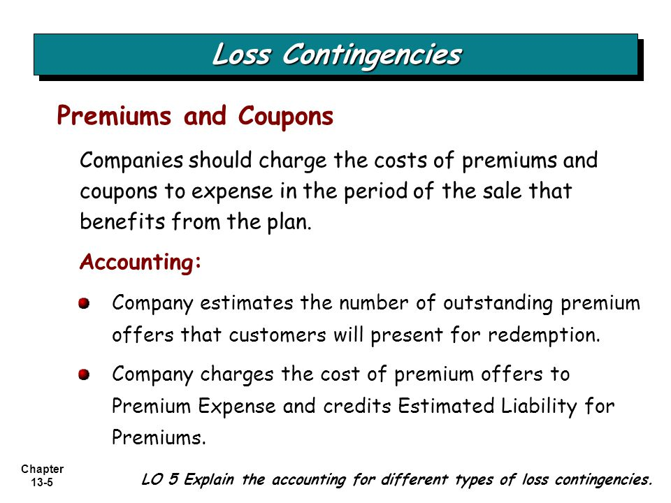 Chapter 13-5 Loss Contingencies Companies should charge the costs of premiums and coupons to expense in the period of the sale that benefits from the