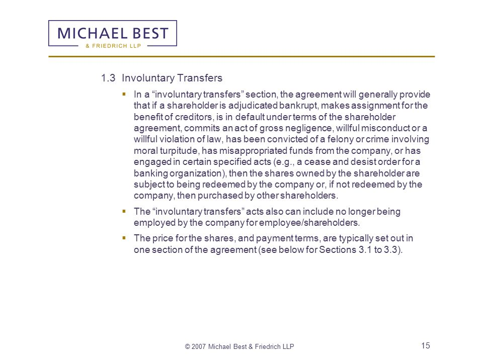 © 2007 Michael Best & Friedrich LLP 15 1.3 Involuntary Transfers  In a involuntary transfers section, the agreement will generally provide that if a shareholder is adjudicated bankrupt, makes assignment for the benefit of creditors, is in default under terms of the shareholder agreement, commits an act of gross negligence, willful misconduct or a willful violation of law, has been convicted of a felony or crime involving moral turpitude, has misappropriated funds from the company, or has engaged in certain specified acts (e.g., a cease and desist order for a banking organization), then the shares owned by the shareholder are subject to being redeemed by the company or, if not redeemed by the company, then purchased by other shareholders.