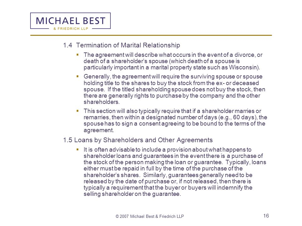 © 2007 Michael Best & Friedrich LLP 16 1.4 Termination of Marital Relationship  The agreement will describe what occurs in the event of a divorce, or death of a shareholder's spouse (which death of a spouse is particularly important in a marital property state such as Wisconsin).