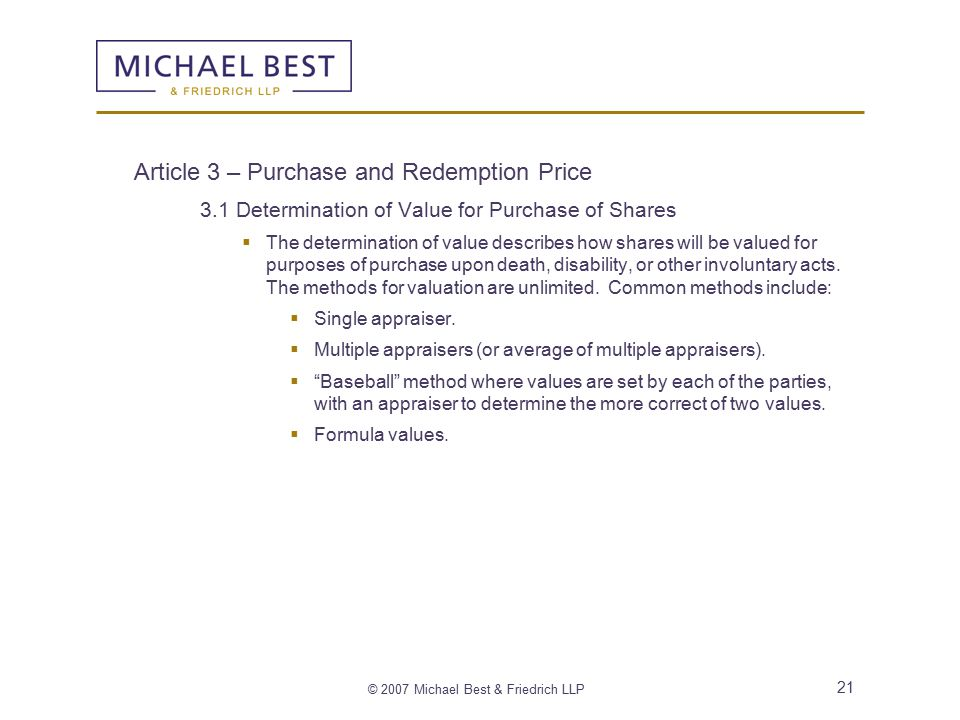 © 2007 Michael Best & Friedrich LLP 21 Article 3 – Purchase and Redemption Price 3.1 Determination of Value for Purchase of Shares  The determination of value describes how shares will be valued for purposes of purchase upon death, disability, or other involuntary acts.