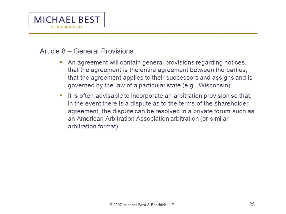© 2007 Michael Best & Friedrich LLP 25 Article 8 – General Provisions  An agreement will contain general provisions regarding notices, that the agreement is the entire agreement between the parties, that the agreement applies to their successors and assigns and is governed by the law of a particular state (e.g., Wisconsin).