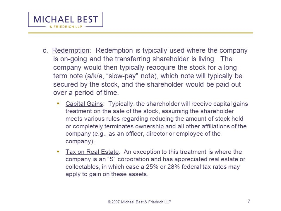 © 2007 Michael Best & Friedrich LLP 7 c. Redemption: Redemption is typically used where the company is on-going and the transferring shareholder is li