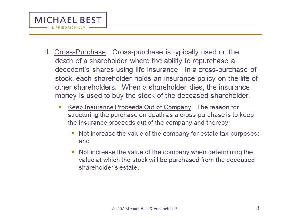 © 2007 Michael Best & Friedrich LLP 19 Article 2 – Redemption and Purchase of Stock 2.1 Death of a Shareholder  A well-drafted shareholder agreement will provide that in the event of death then either (1) a redemption by the company will occur, or (2) a cross-purchase of the shares will occur.