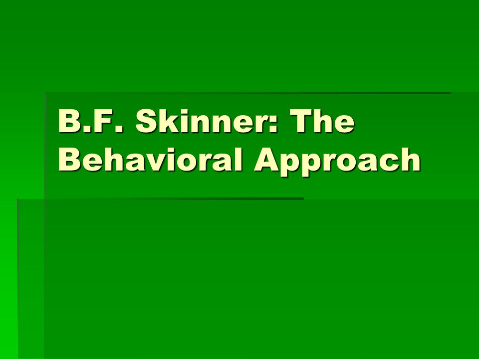 B.F. Skinner: The Behavioral Approach