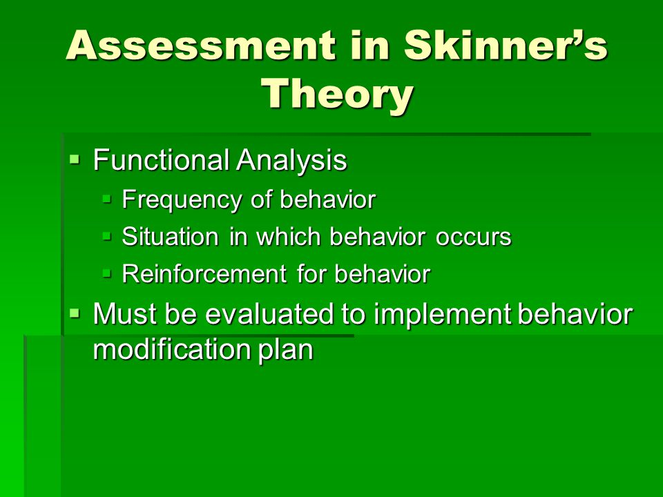 Assessment in Skinner's Theory  Functional Analysis  Frequency of behavior  Situation in which behavior occurs  Reinforcement for behavior  Must be evaluated to implement behavior modification plan