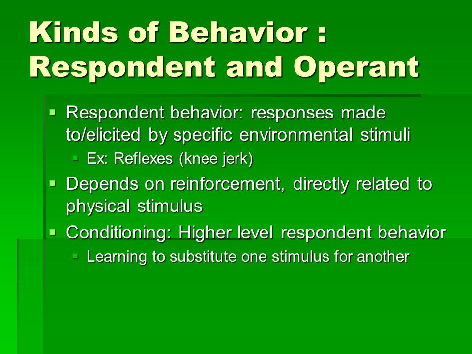 Kinds of Behavior : Respondent and Operant  Respondent behavior: responses made to/elicited by specific environmental stimuli  Ex: Reflexes (knee jerk)  Depends on reinforcement, directly related to physical stimulus  Conditioning: Higher level respondent behavior  Learning to substitute one stimulus for another