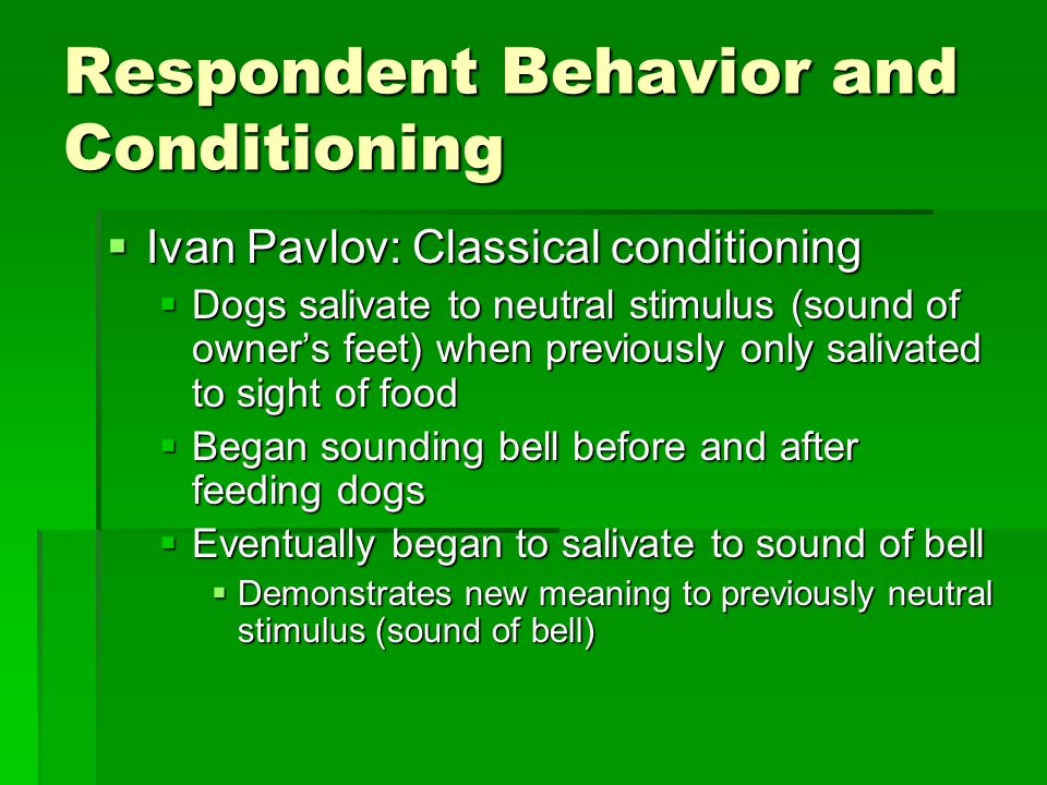 Respondent Behavior and Conditioning  Ivan Pavlov: Classical conditioning  Dogs salivate to neutral stimulus (sound of owner's feet) when previously only salivated to sight of food  Began sounding bell before and after feeding dogs  Eventually began to salivate to sound of bell  Demonstrates new meaning to previously neutral stimulus (sound of bell)