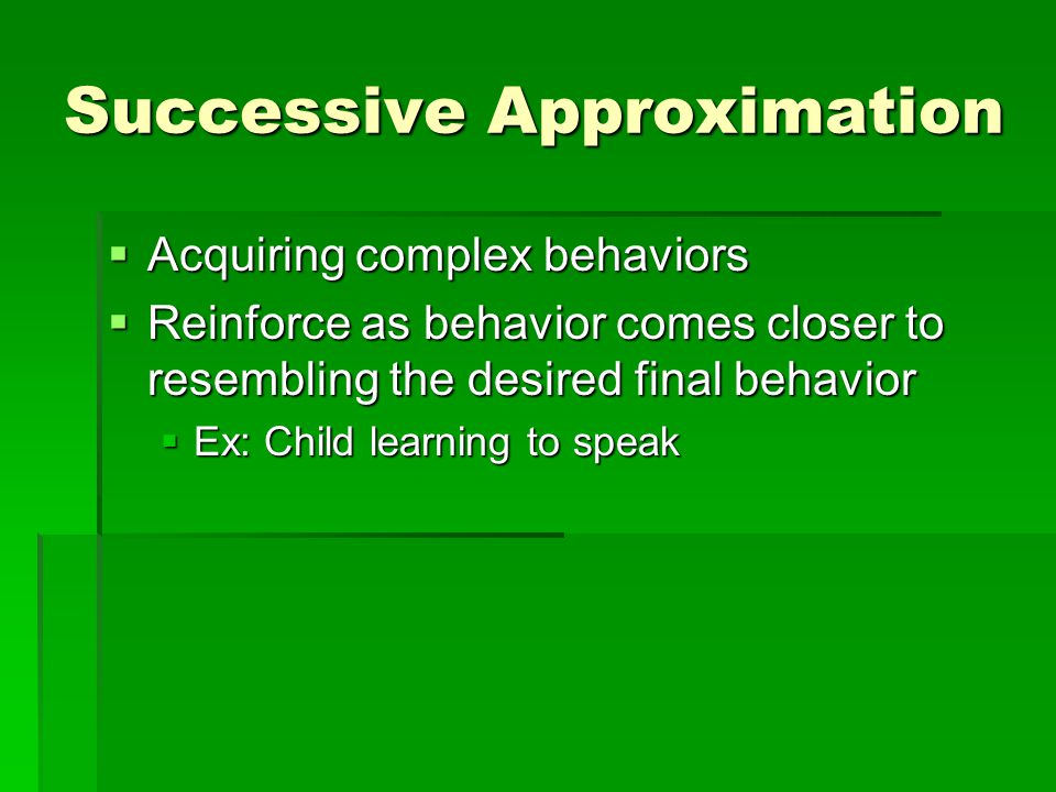Successive Approximation  Acquiring complex behaviors  Reinforce as behavior comes closer to resembling the desired final behavior  Ex: Child learning to speak