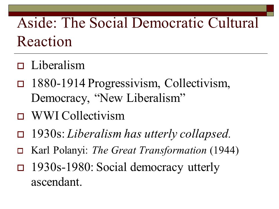 Aside: The Social Democratic Cultural Reaction  Liberalism  1880-1914 Progressivism, Collectivism, Democracy, New Liberalism  WWI Collectivism  1930s: Liberalism has utterly collapsed.