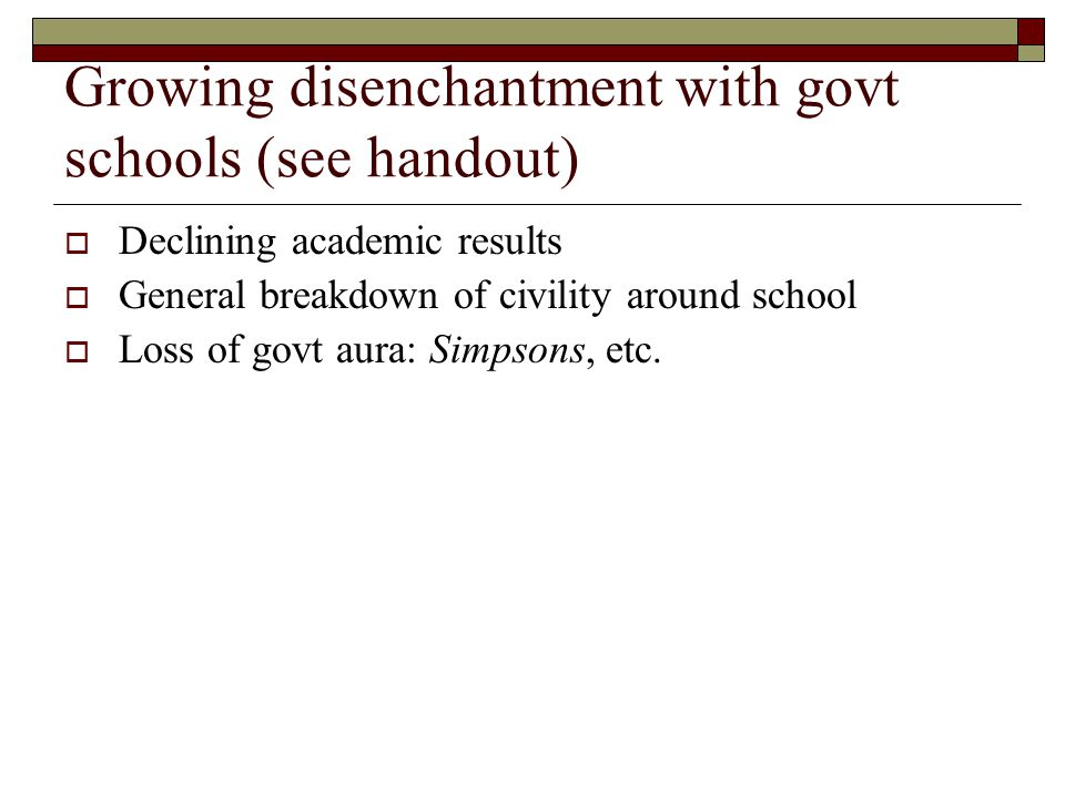 Growing disenchantment with govt schools (see handout)  Declining academic results  General breakdown of civility around school  Loss of govt aura: Simpsons, etc.
