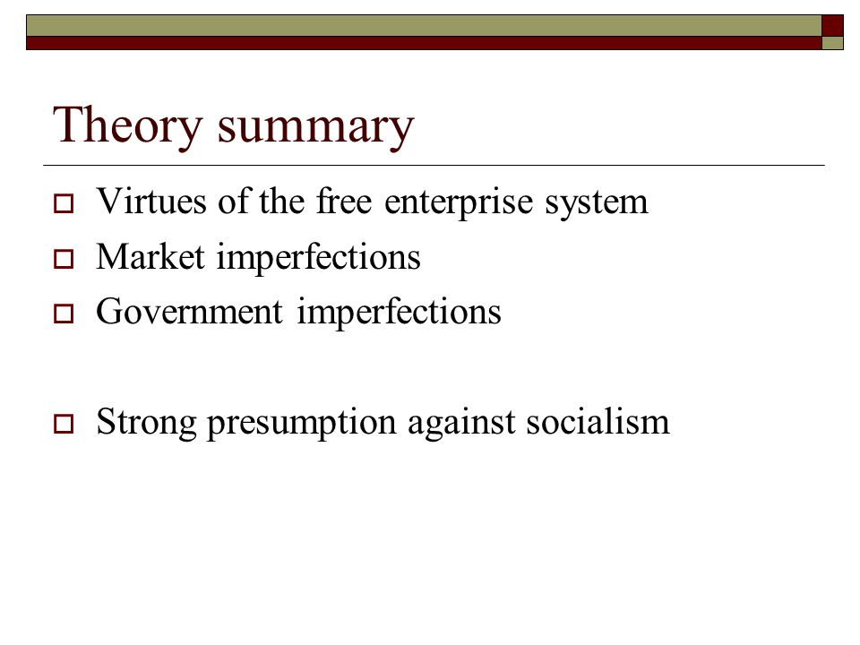 Theory summary  Virtues of the free enterprise system  Market imperfections  Government imperfections  Strong presumption against socialism