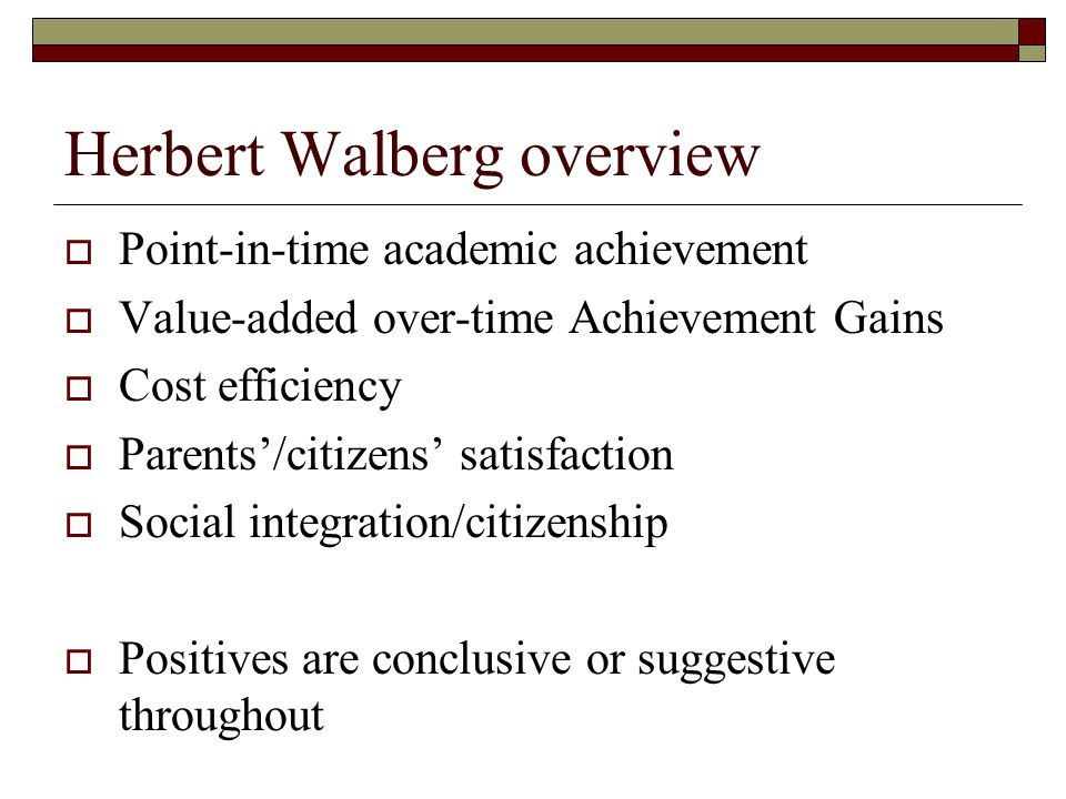 Herbert Walberg overview  Point-in-time academic achievement  Value-added over-time Achievement Gains  Cost efficiency  Parents'/citizens' satisfaction  Social integration/citizenship  Positives are conclusive or suggestive throughout