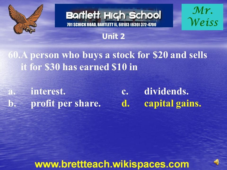 Mr. Weiss Unit 2 60.A person who buys a stock for $20 and sells it for $30 has earned $10 in a.interest.c.dividends. b.profit per share.d.capital gain