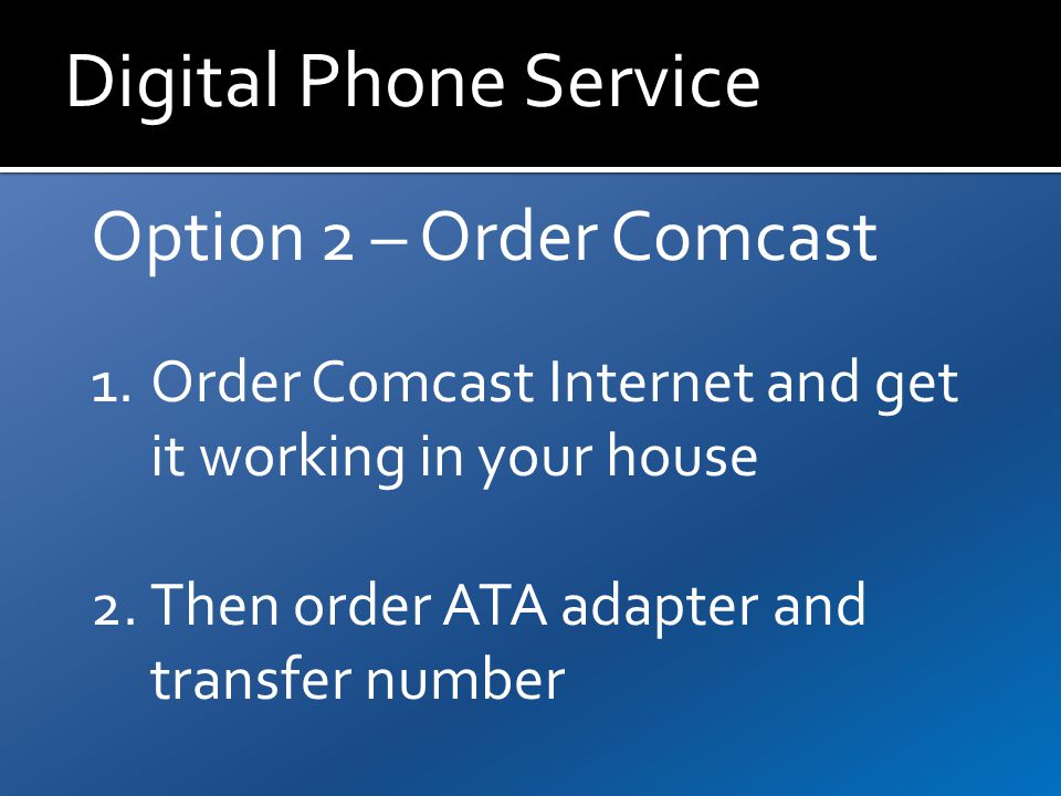 Digital Phone Service Option 2 – Order Comcast 1.Order Comcast Internet and get it working in your house 2.Then order ATA adapter and transfer number