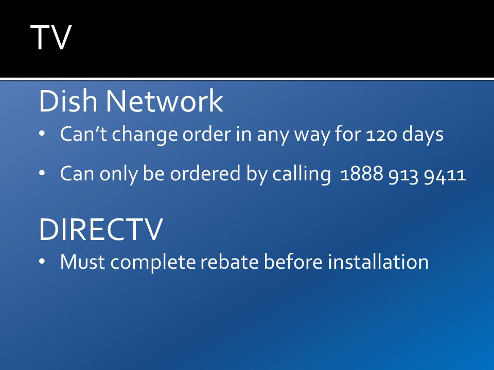 TV Dish Network Can't change order in any way for 120 days Can only be ordered by calling 1888 913 9411 DIRECTV Must complete rebate before installation