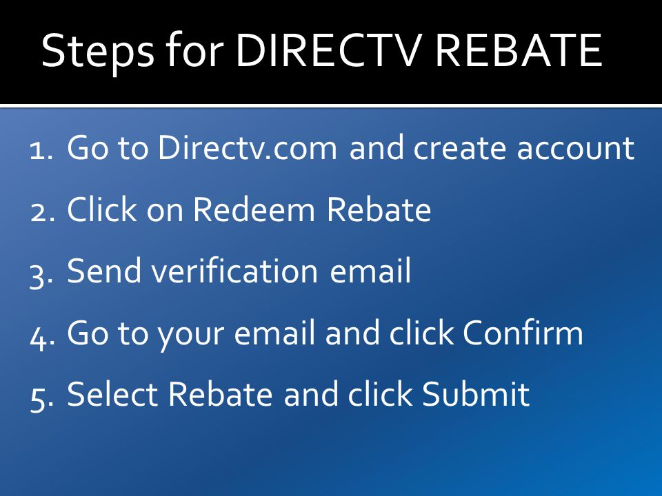 Steps for DIRECTV REBATE 1.Go to Directv.com and create account 2.Click on Redeem Rebate 3.Send verification email 4.Go to your email and click Confirm 5.Select Rebate and click Submit