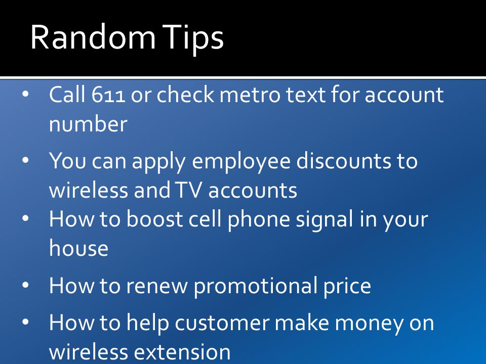 Random Tips Call 611 or check metro text for account number You can apply employee discounts to wireless and TV accounts How to boost cell phone signal in your house How to renew promotional price How to help customer make money on wireless extension