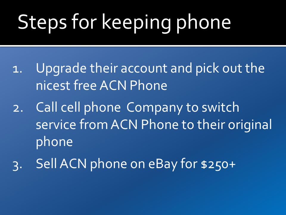 Steps for keeping phone 1.Upgrade their account and pick out the nicest free ACN Phone 2.Call cell phone Company to switch service from ACN Phone to their original phone 3.Sell ACN phone on eBay for $250+
