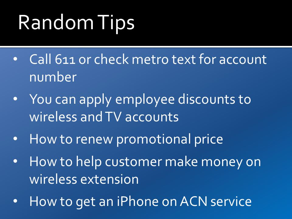 Random Tips Call 611 or check metro text for account number You can apply employee discounts to wireless and TV accounts How to renew promotional price How to help customer make money on wireless extension How to get an iPhone on ACN service