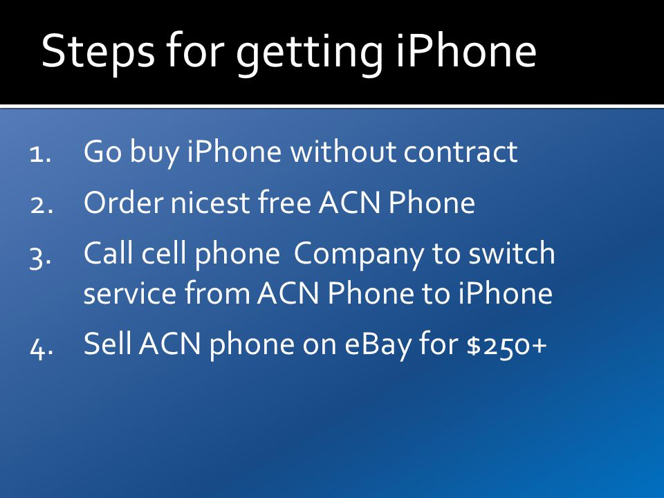 Steps for getting iPhone 1.Go buy iPhone without contract 2.Order nicest free ACN Phone 3.Call cell phone Company to switch service from ACN Phone to iPhone 4.Sell ACN phone on eBay for $250+