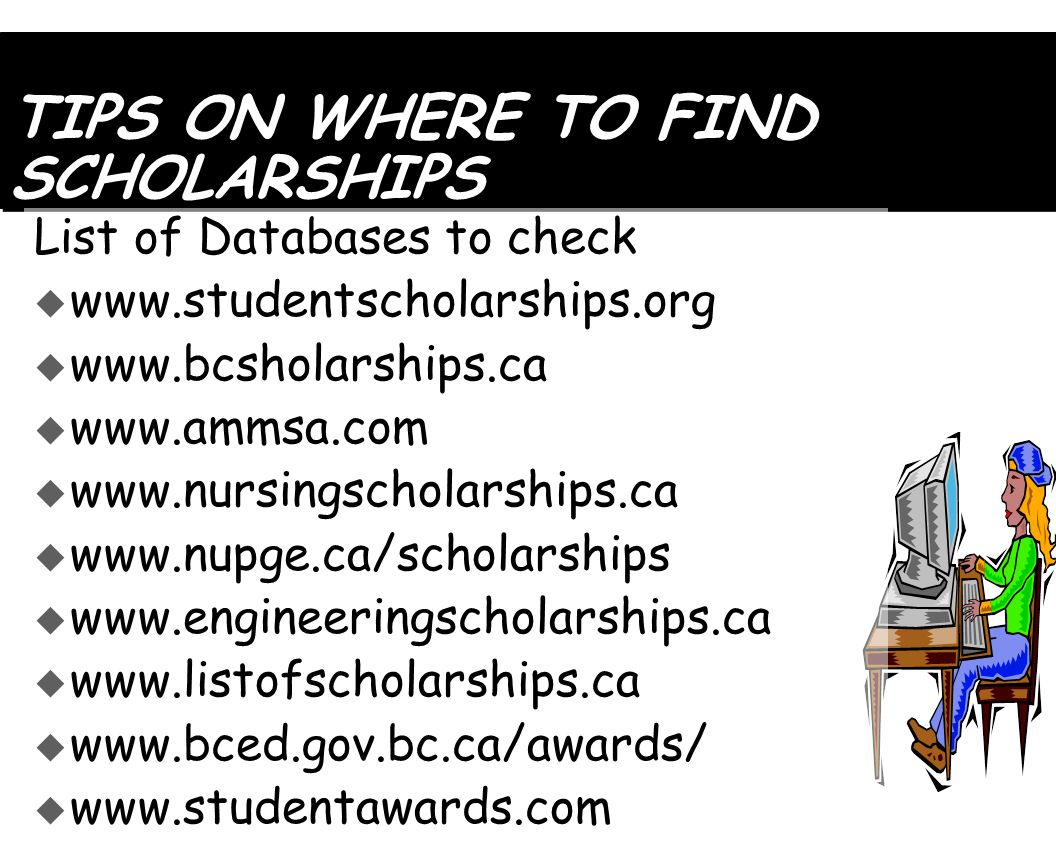 TIPS ON WHERE TO FIND SCHOLARSHIPS List of Databases to check  www.studentscholarships.org  www.bcsholarships.ca  www.ammsa.com  www.nursingscholarships.ca  www.nupge.ca/scholarships  www.engineeringscholarships.ca  www.listofscholarships.ca  www.bced.gov.bc.ca/awards/  www.studentawards.com
