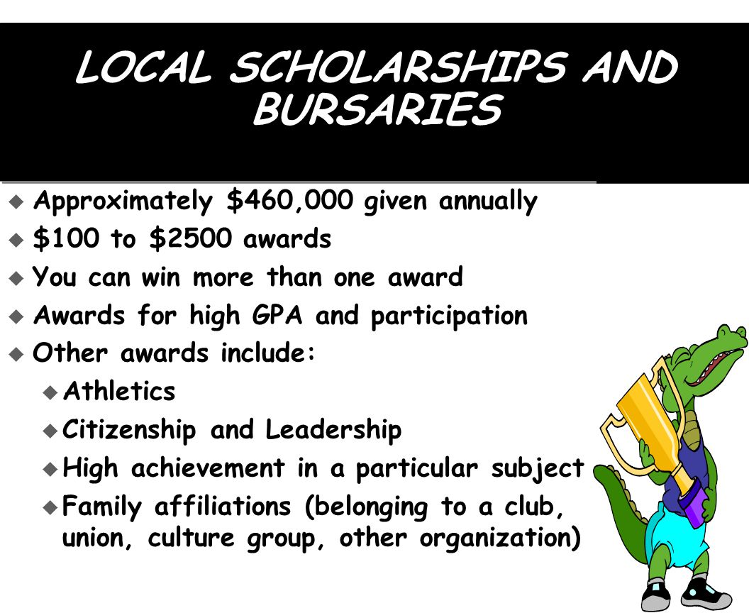 LOCAL SCHOLARSHIPS AND BURSARIES  Approximately $460,000 given annually  $100 to $2500 awards  You can win more than one award  Awards for high GPA and participation  Other awards include: u Athletics u Citizenship and Leadership u High achievement in a particular subject u Family affiliations (belonging to a club, union, culture group, other organization)