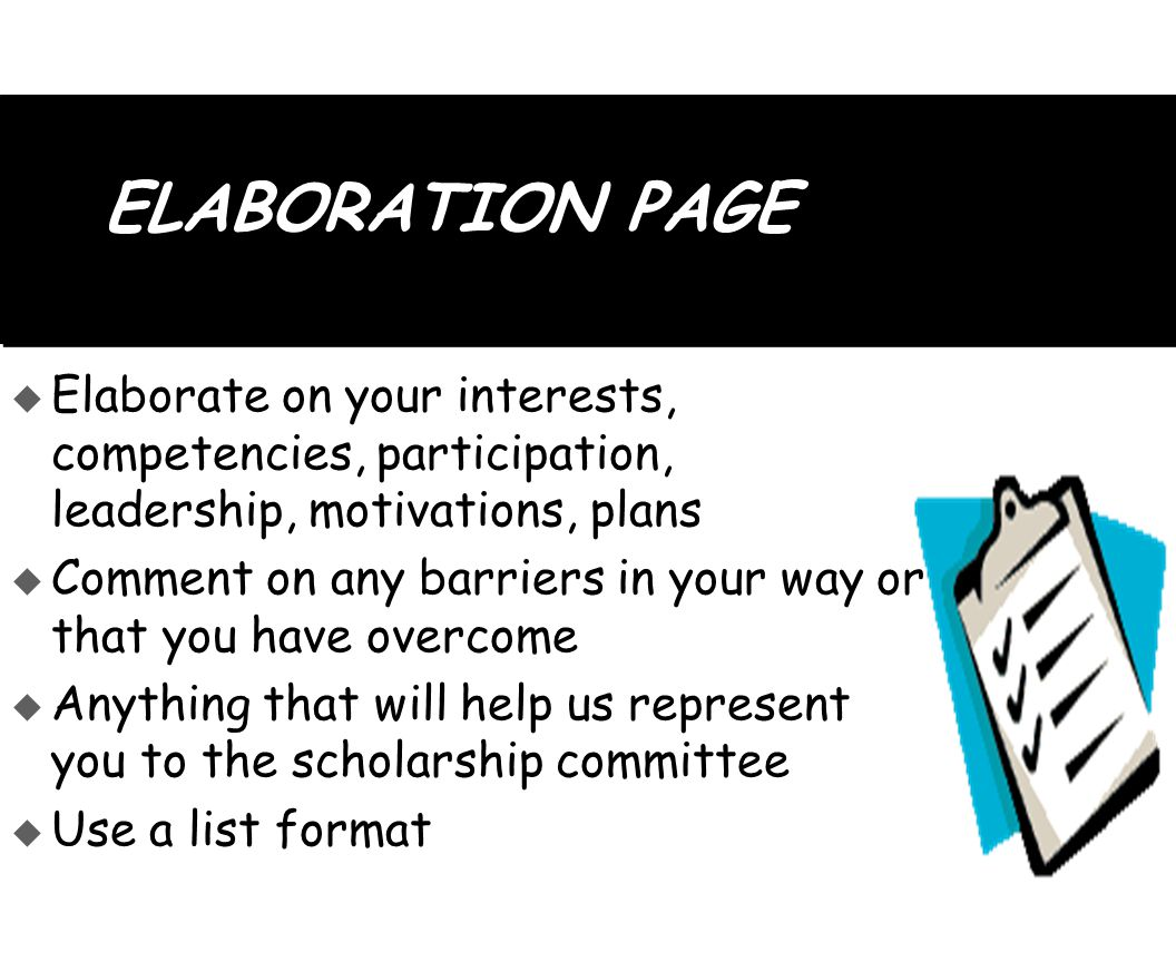ELABORATION PAGE  Elaborate on your interests, competencies, participation, leadership, motivations, plans  Comment on any barriers in your way or that you have overcome  Anything that will help us represent you to the scholarship committee  Use a list format