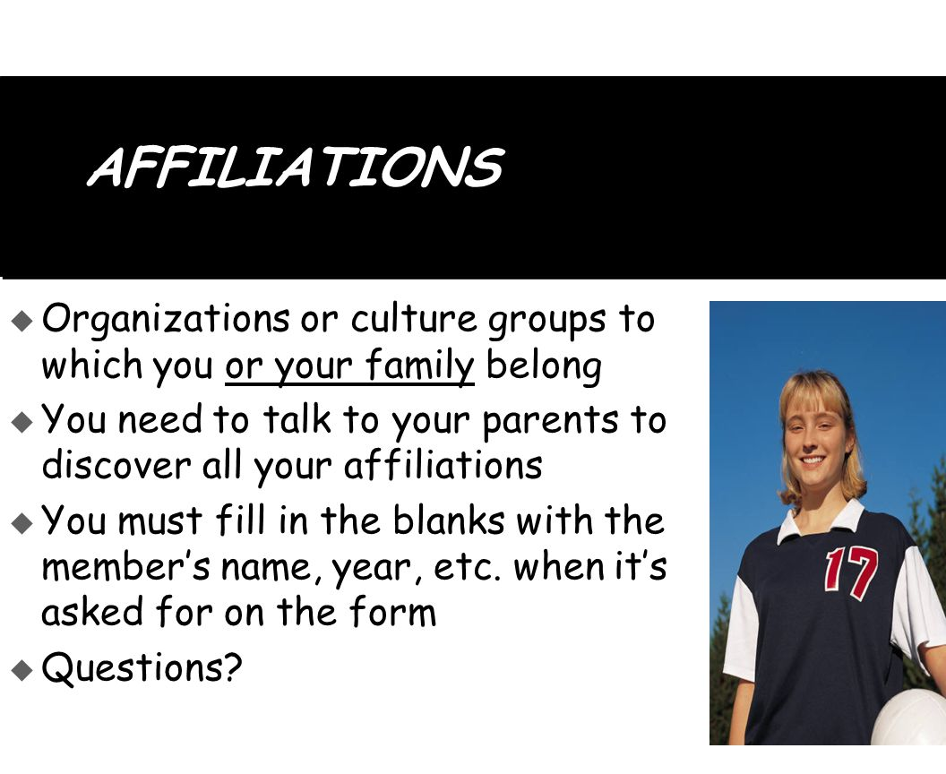 AFFILIATIONS  Organizations or culture groups to which you or your family belong  You need to talk to your parents to discover all your affiliations  You must fill in the blanks with the member's name, year, etc.