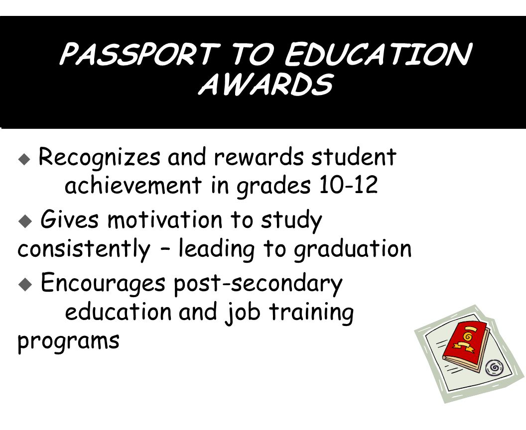 PASSPORT TO EDUCATION AWARDS  Recognizes and rewards student achievement in grades 10-12  Gives motivation to study consistently – leading to graduation  Encourages post-secondary education and job training programs  Recognizes and rewards student achievement in grades 10-12  Gives motivation to study consistently – leading to graduation  Encourages post-secondary education and job training programs