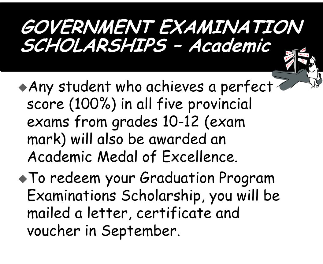 GOVERNMENT EXAMINATION SCHOLARSHIPS – Academic u Any student who achieves a perfect score (100%) in all five provincial exams from grades 10-12 (exam mark) will also be awarded an Academic Medal of Excellence.