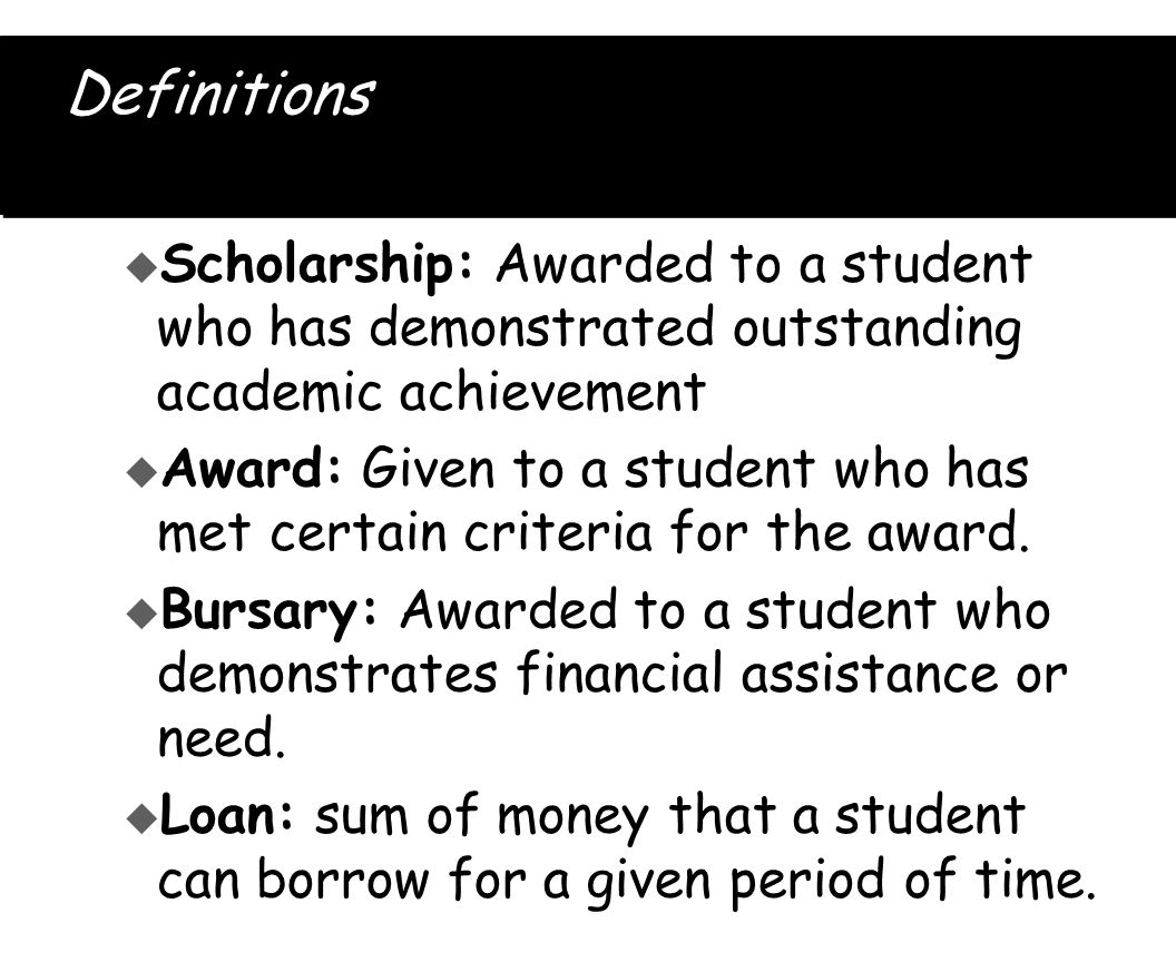 Definitions u Scholarship: Awarded to a student who has demonstrated outstanding academic achievement u Award: Given to a student who has met certain criteria for the award.