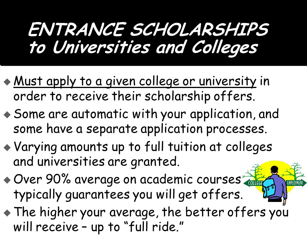 ENTRANCE SCHOLARSHIPS to Universities and Colleges  Must apply to a given college or university in order to receive their scholarship offers.