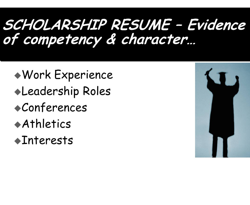 SCHOLARSHIP RESUME – Evidence of competency & character… u Work Experience u Leadership Roles u Conferences u Athletics u Interests
