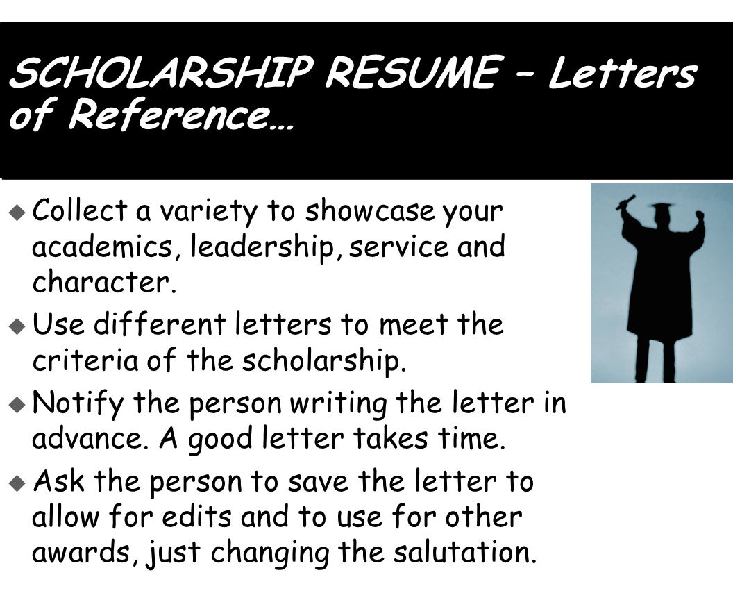 SCHOLARSHIP RESUME – Letters of Reference…  Collect a variety to showcase your academics, leadership, service and character.