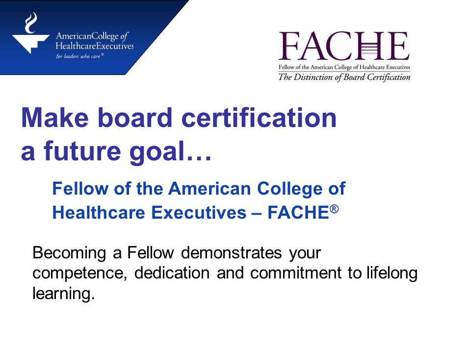 Fellow of the American College of Healthcare Executives – FACHE ® Make board certification a future goal… Becoming a Fellow demonstrates your competence, dedication and commitment to lifelong learning.