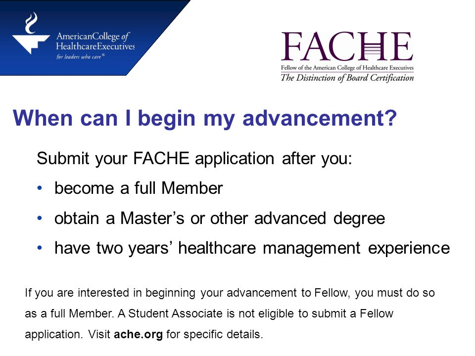 When can I begin my advancement? Submit your FACHE application after you: become a full Member obtain a Master's or other advanced degree have two yea