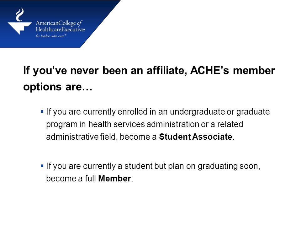 If you've never been an affiliate, ACHE's member options are…  If you are currently enrolled in an undergraduate or graduate program in health services administration or a related administrative field, become a Student Associate.
