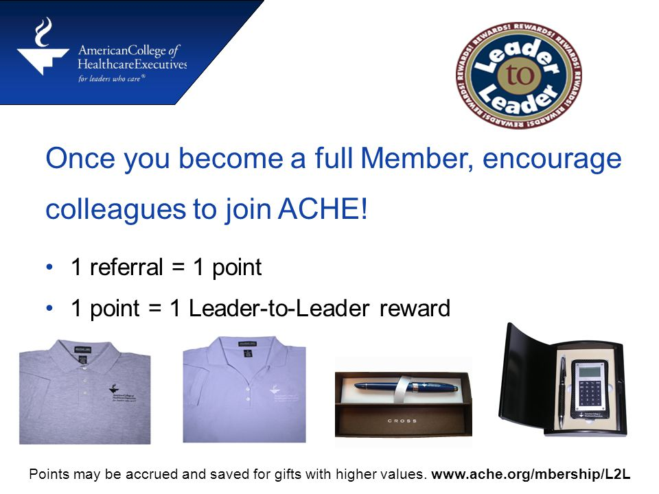 Once you become a full Member, encourage colleagues to join ACHE! 1 referral = 1 point 1 point = 1 Leader-to-Leader reward Points may be accrued and s