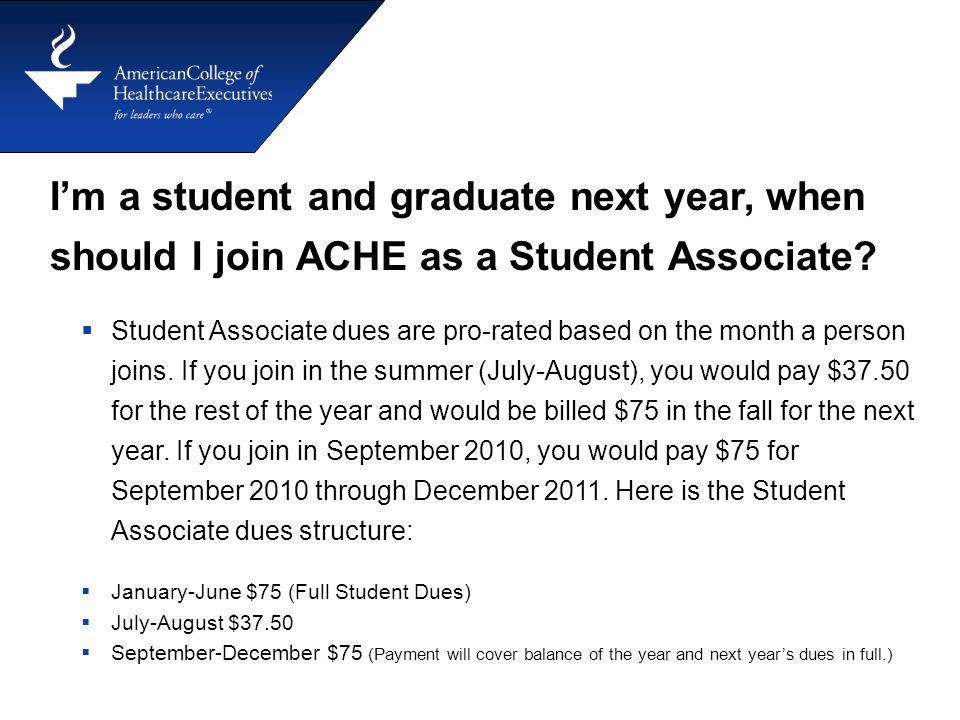 I'm a student and graduate next year, when should I join ACHE as a Student Associate?  Student Associate dues are pro-rated based on the month a pers