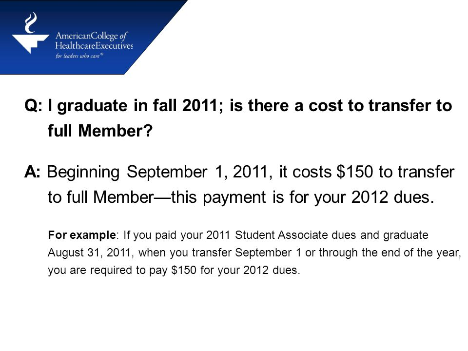 Q: I graduate in fall 2011; is there a cost to transfer to full Member? A: Beginning September 1, 2011, it costs $150 to transfer to full Member—this