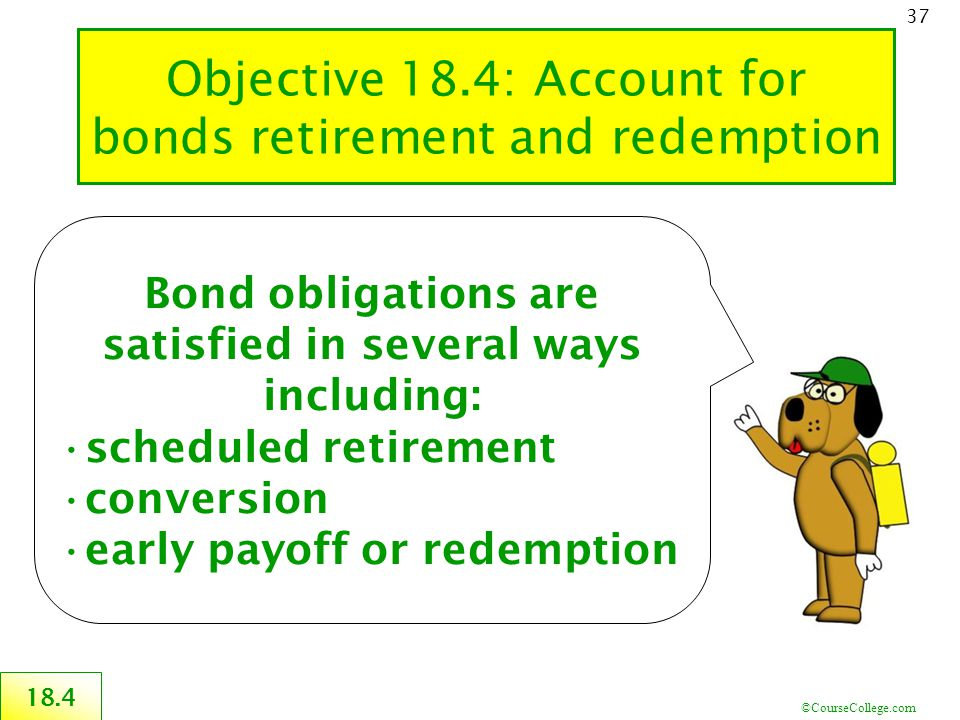 ©CourseCollege.com 37 18.4 Bond obligations are satisfied in several ways including: scheduled retirement conversion early payoff or redemption Objective 18.4: Account for bonds retirement and redemption