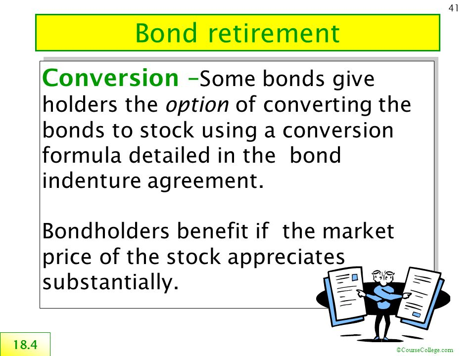 ©CourseCollege.com 41 Bond retirement 18.4 Conversion – Some bonds give holders the option of converting the bonds to stock using a conversion formula detailed in the bond indenture agreement.