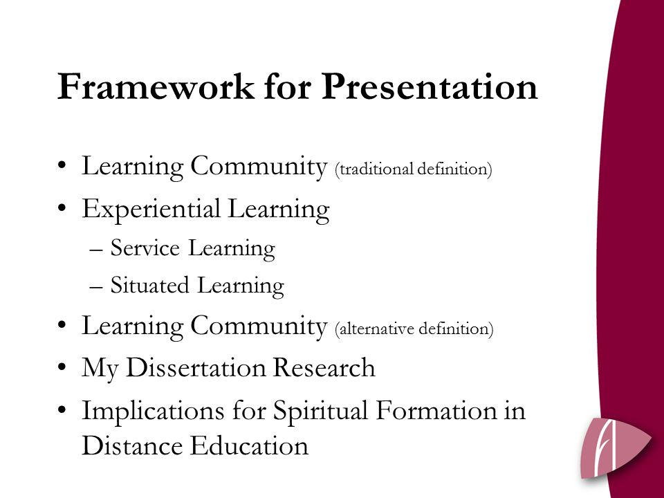 Framework for Presentation Learning Community (traditional definition) Experiential Learning –Service Learning –Situated Learning Learning Community (alternative definition) My Dissertation Research Implications for Spiritual Formation in Distance Education