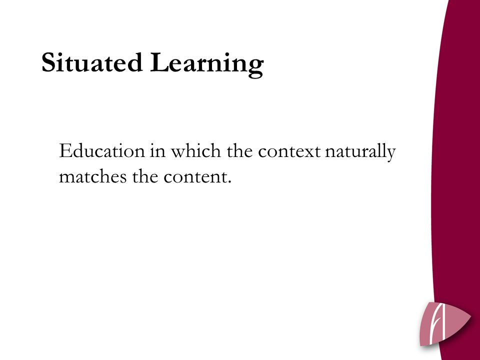 Situated Learning Education in which the context naturally matches the content.