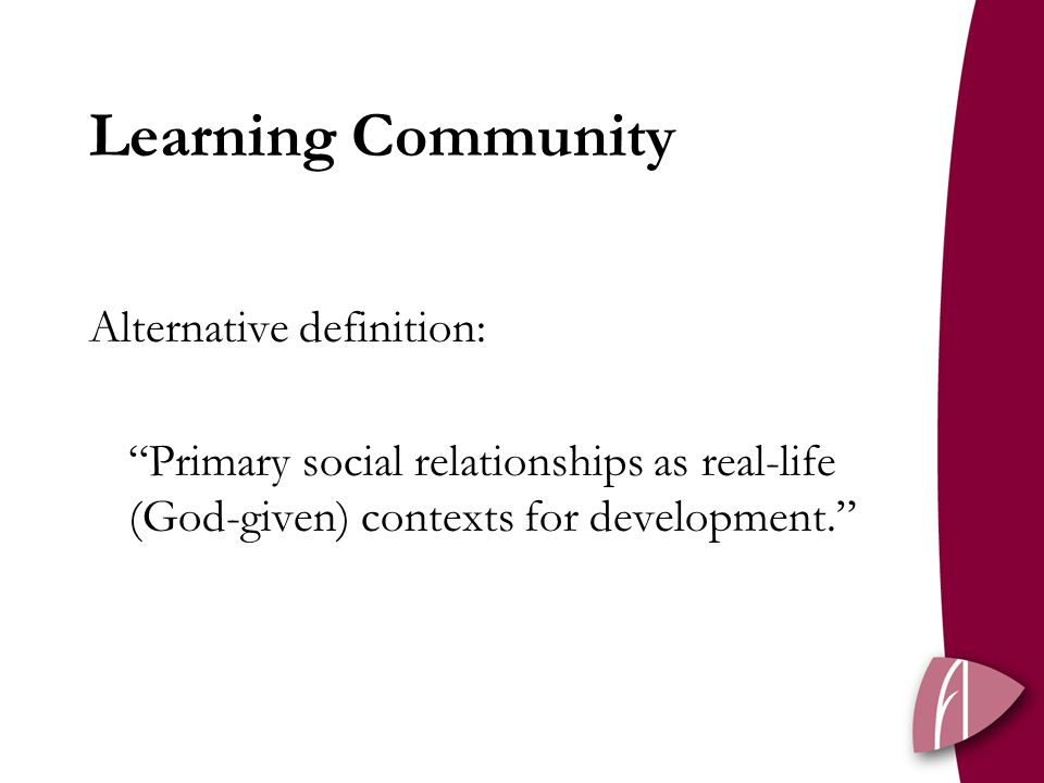 Learning Community Alternative definition: Primary social relationships as real-life (God-given) contexts for development.