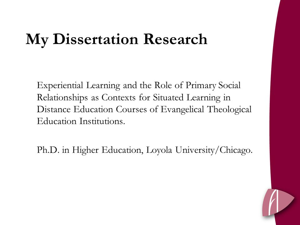 My Dissertation Research Experiential Learning and the Role of Primary Social Relationships as Contexts for Situated Learning in Distance Education Courses of Evangelical Theological Education Institutions.