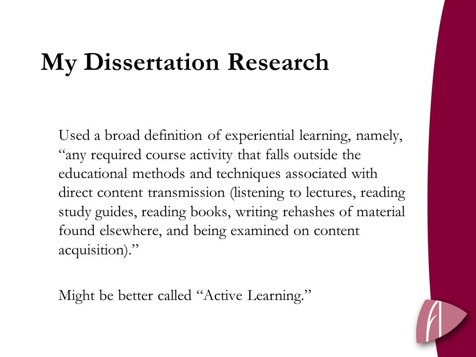 My Dissertation Research Used a broad definition of experiential learning, namely, any required course activity that falls outside the educational methods and techniques associated with direct content transmission (listening to lectures, reading study guides, reading books, writing rehashes of material found elsewhere, and being examined on content acquisition). Might be better called Active Learning.