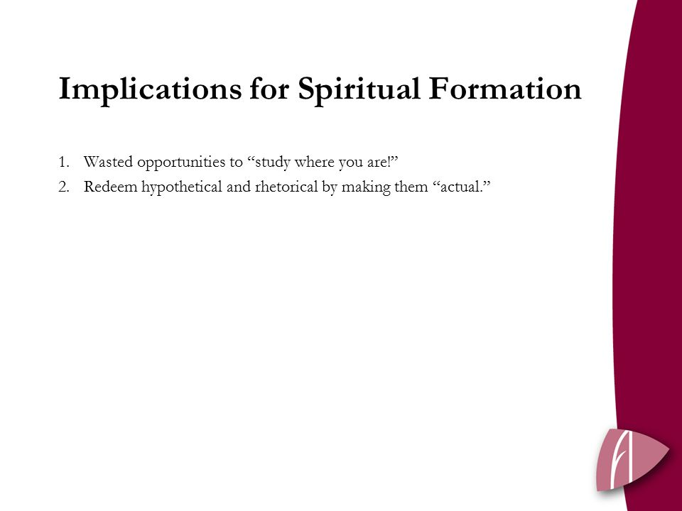 Implications for Spiritual Formation 1.Wasted opportunities to study where you are! 2.Redeem hypothetical and rhetorical by making them actual.